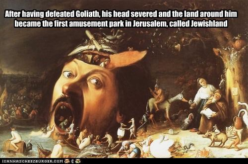 After having defeated Goliath, his head severed and the land around him became the first amusement park in Jerusalem, called Jewishland