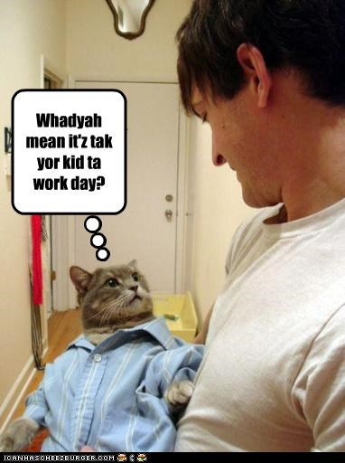 Whadyah mean it'z tak yor kid ta work day?