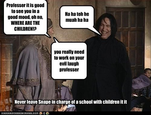 Professer it is good to see you in a good mood, oh no, WHERE ARE THE CHILDREN!? Ha ha teh he muah ha ha you really need to work on your evil laugh professer Never leave Snape in charge of a school with children it it