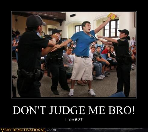 DON'T JUDGE ME BRO! Luke 6:37