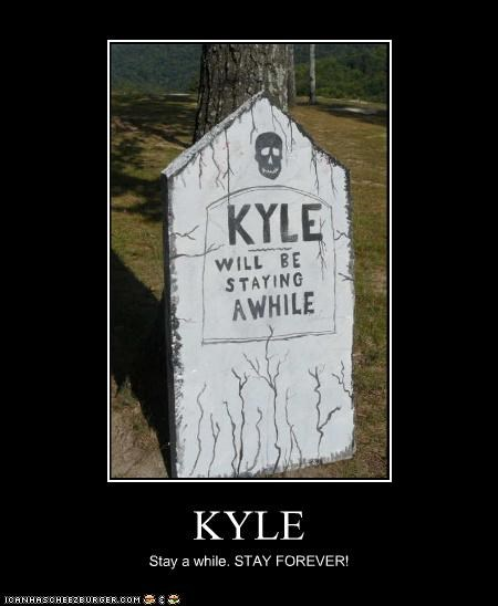 KYLE Stay a while. STAY FOREVER!