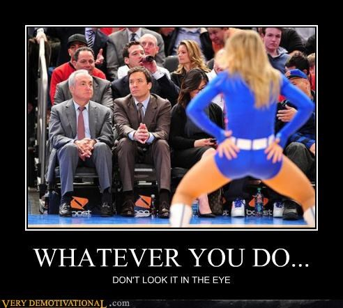 WHATEVER YOU DO... DON'T LOOK IT IN THE EYE