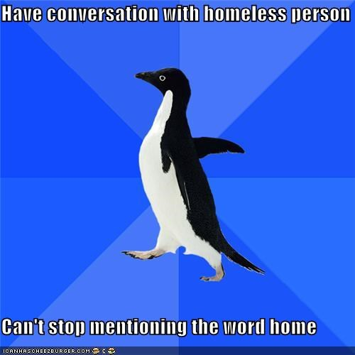 conversation,home,homeless,socially awkward penguin,where the heart is