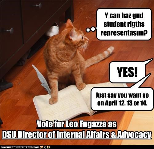 Y can haz gud student rigths representasun? YES! Vote for Leo Fugazza as DSU Director of Internal Affairs & Advocacy Just say you want so on April 12, 13 or 14.