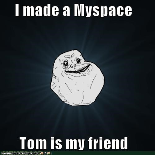 forever alone,friendster,myspace,tom