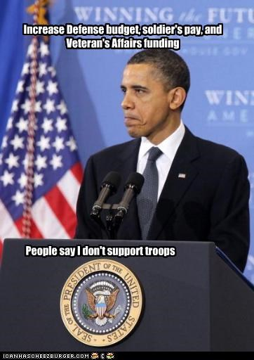 Increase Defense budget, soldier's pay, and Veteran's Affairs funding People say I don't support troops