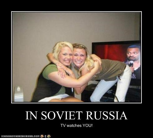 IN SOVIET RUSSIA TV watches YOU!