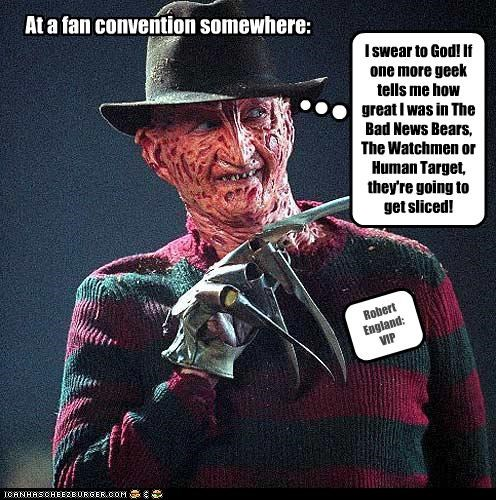 At a fan convention somewhere: Robert England: VIP I swear to God! If one more geek tells me how great I was in The Bad News Bears, The Watchmen or Human Target, they're going to get sliced!