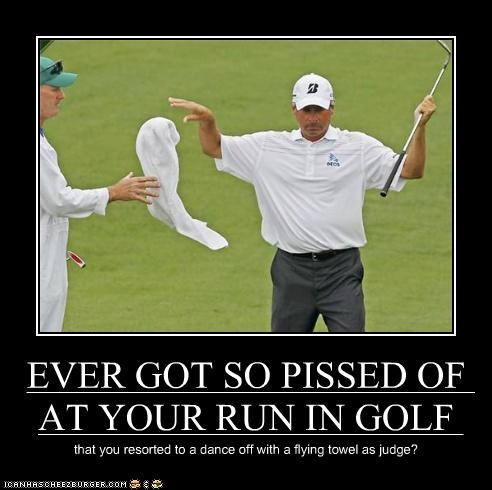 EVER GOT SO PISSED OF AT YOUR RUN IN GOLF that you resorted to a dance off with a flying towel as judge?