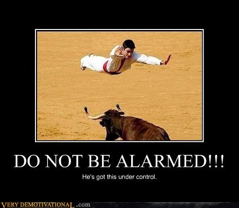 DO NOT BE ALARMED!!! He's got this under control.