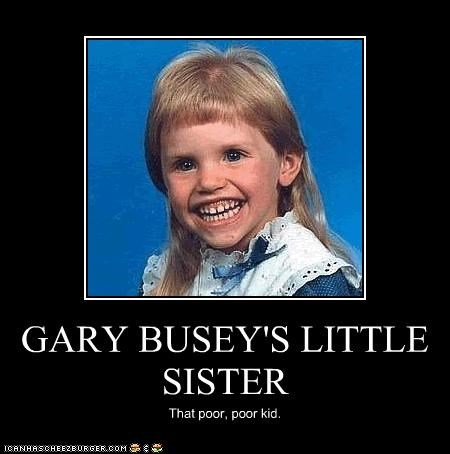 GARY BUSEY'S LITTLE SISTER That poor, poor kid.