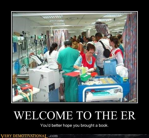 WELCOME TO THE ER You'd better hope you brought a book.