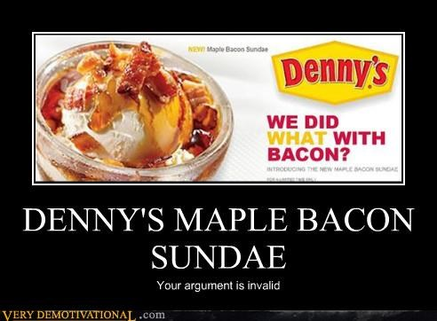 DENNY'S MAPLE BACON SUNDAE Your argument is invalid
