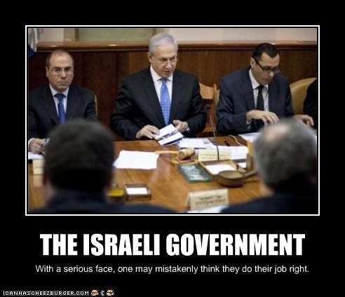 THE ISRAELI GOVERNMENT With a serious face, one may mistakenly think they do their job right.