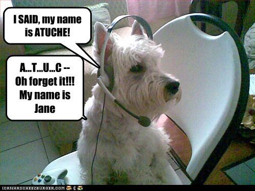 I SAID, my name is ATUCHE! A...T...U...C -- Oh forget it!!! My name is Jane