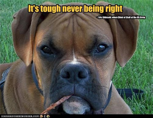 It's tough never being right ~ Eric Shinseki, when Chief of Staff of the US Army