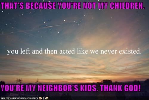 THAT'S BECAUSE YOU'RE NOT MY CHILDREN. YOU'RE MY NEIGHBOR'S KIDS. THANK GOD!