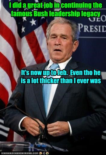Cleverness Here I did a great job in continuing the famous Bush leadership legacy It's now up to Jeb. Even tho he is a lot thicker than I ever was