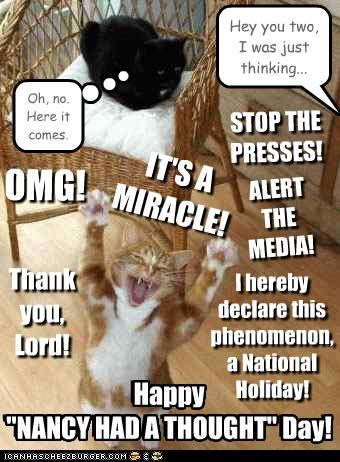 "Hey you two, I was just thinking... ALERT THE MEDIA! IT'S A MIRACLE! Happy ""NANCY HAD A THOUGHT"" Day! I hereby declare this phenomenon, a National Holiday! STOP THE PRESSES! Thank you, Lord! OMG! Oh, no. Here it comes. Happy ""NANCY HAD A THOUGHT"" Day!"