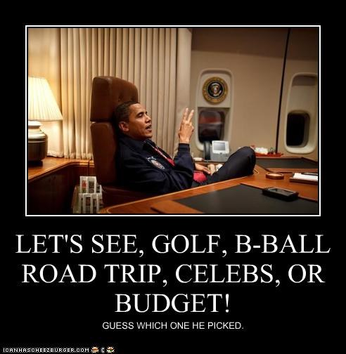 LET'S SEE, GOLF, B-BALL ROAD TRIP, CELEBS, OR BUDGET! GUESS WHICH ONE HE PICKED.