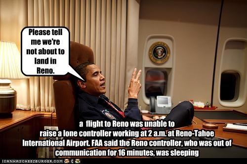 Please tell me we're not about to land in Reno. a flight to Reno was unable to raise a lone controller working at 2 a.m. at Reno-Tahoe International Airport. FAA said the Reno controller, who was out of communication for 16 minutes, was sleeping