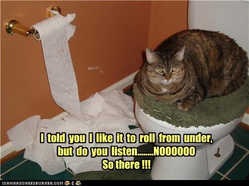 I told you I like it to roll from under, but do you listen........NOOOOOO So there !!!