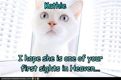 I hope she is one of your first sights in Heaven... Kathie