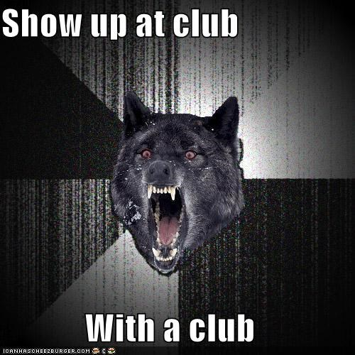 Show up at club With a club