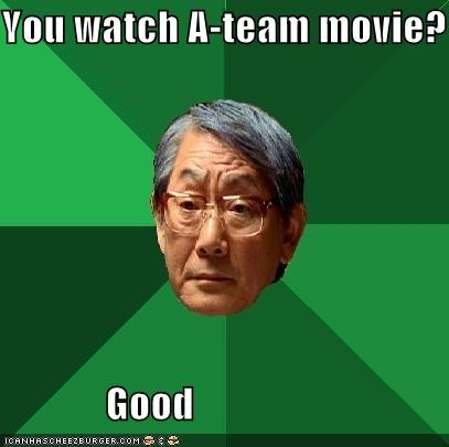 You watch A-team movie? Good