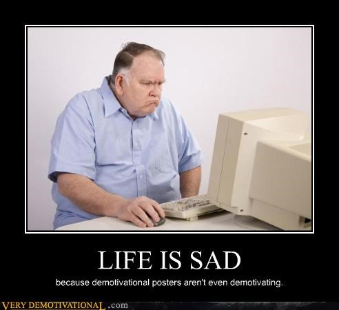 LIFE IS SAD because demotivational posters aren't even demotivating.