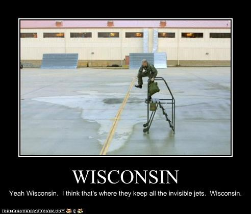 WISCONSIN Yeah Wisconsin. I think that's where they keep all the invisible jets. Wisconsin.