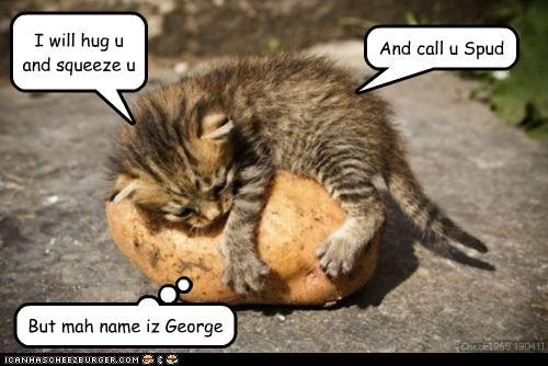 I will hug u and squeeze u And call u Spud But mah name iz George Chech1965 190411