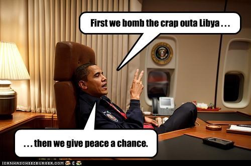 First we bomb the crap outa Libya . . . . . . then we give peace a chance.