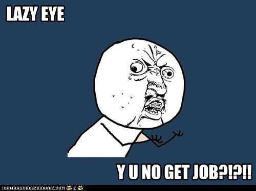 LAZY EYE Y U NO GET JOB?!?!!