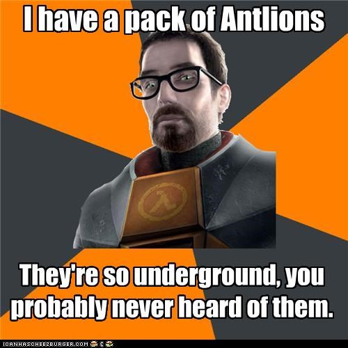 I have a pack of Antlions They're so underground, you probably never heard of them.