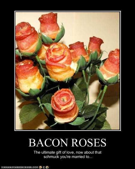 BACON ROSES The ultimate gift of love, now about that schmuck you're married to...
