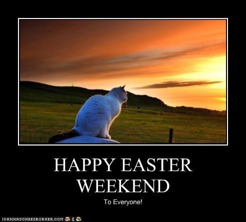 HAPPY EASTER WEEKEND To Everyone!