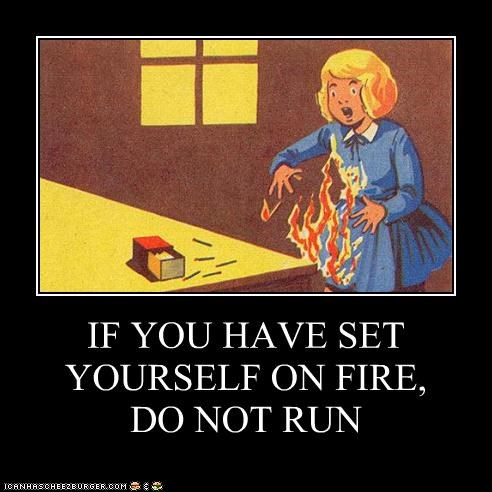 IF YOU HAVE SET YOURSELF ON FIRE, DO NOT RUN