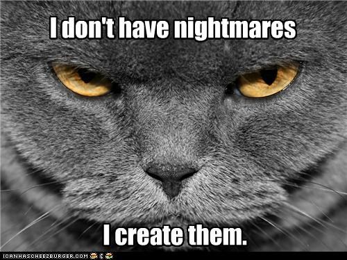 I don't have nightmares I create them.