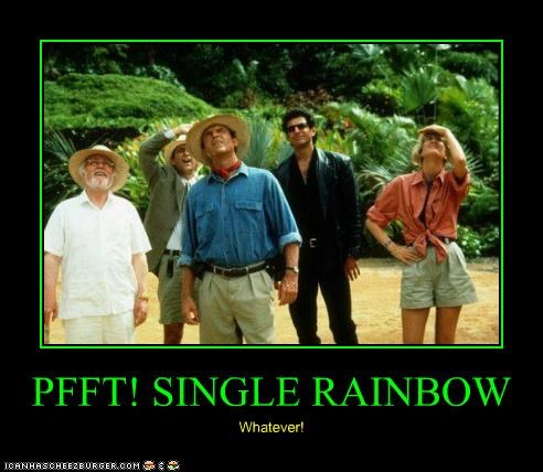 PFFT! SINGLE RAINBOW Whatever!