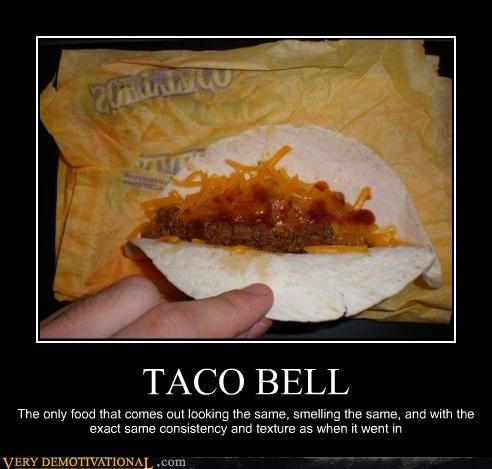 TACO BELL The only food that comes out looking the same, smelling the same, and with the exact same consistency and texture as when it went in