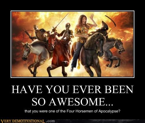 HAVE YOU EVER BEEN SO AWESOME... that you were one of the Four Horsemen of Apocalypse?