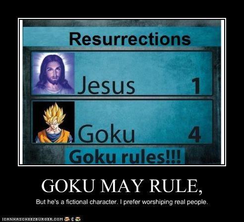 GOKU MAY RULE, But he's a fictional character. I prefer worshiping real people.