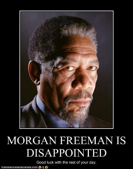 MORGAN FREEMAN IS DISAPPOINTED Good luck with the rest of your day.