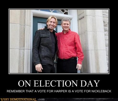 ON ELECTION DAY REMEMBER THAT A VOTE FOR HARPER IS A VOTE FOR NICKLEBACK