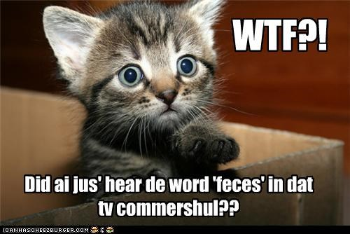 WTF?! Did ai jus' hear de word 'feces' in dat tv commershul??