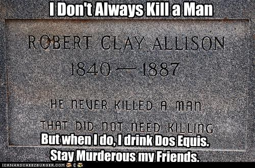 I Don't Always Kill a Man But when I do, I drink Dos Equis. Stay Murderous my Friends.
