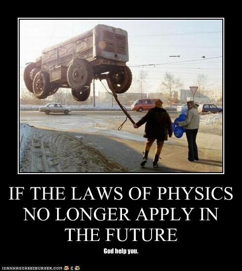 IF THE LAWS OF PHYSICS NO LONGER APPLY IN THE FUTURE God help you.