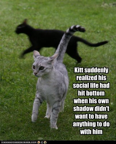 Kitt suddenly realized his social life had hit bottom when his own shadow didn't want to have anything to do with him