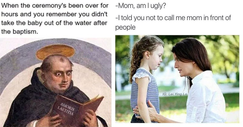 Offensive memes that are funny, dank and dank memes | Person - ceremony's been over hours and remember didn't take baby out water after baptism. AMORIS LAETITIA | Person - Mom, am l ugly told not call mom front people IG: Lei.Ying.Lo